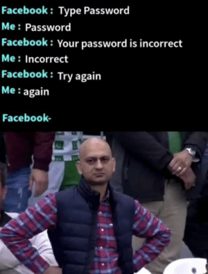 Fæcëbœkk: Facebook: Type Password  Me Password  Facebook: Your password is incorrect  Me: Incorrect  Facebook: Try again  Me: again  Facebook Fæcëbœkk