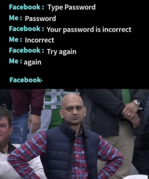 Why r u booing me: Facebook: Type Password  Me: Password  Facebook: Your password is incorrect  Me: Incorrect  Facebook: Try again  Me: again  Facebook- Why r u booing me