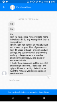 College, Facebook, and Girls: Facebook User  OCT 22, 2017 AT 12:04 AM  Hal  Hai  Hal  I am raj from india, my certificate name  is Mukesh if I do any wrong think thenu  complained  I think, I am not honest on my job, butl  am honest on you. That of you reason  I am 19 years old and I am still study in  college. My course is civil engineering  and my college name is sharesha  engineering college, At the place of  sasaram in india  I think, there is no one girl for me...Or I  think no girls like me... Because i am  ugly or I have no ability...l don't know  I want to request you can you please  text back me  Sent from web  You can't reply to this conversation. Learn More