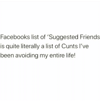 Friends, Life, and Memes: Facebooks list of 'Suggested Friends  is quite literally a list of Cunts l've  been avoiding my entire life! Show me something more accurate... Follow @suckstobeyouhun @suckstobeyouhun @suckstobeyouhun