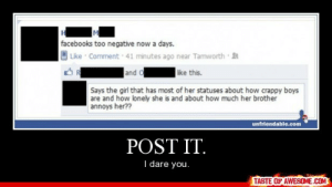 Post It.http://omg-humor.tumblr.com: facebooks too negative now a days.  Like Comment 41 minutes ago near Tamworth  ike this.  and o  Says the girl that has most of her statuses about how crappy boys  are and how lonely she is and about how much her brother  annoys her??  unfriendable.com  POST IT.  I dare you.  TASTE OF AWESOME.COM Post It.http://omg-humor.tumblr.com