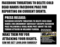 "Community, Facebook, and Isis: FACEBOOKTHREATENS TO DELETE COLD  DEAD HANDS FACEBOOK PAGE FOR  REPORTING ON CURRENT EVENTS,  PRESS RELEASE:  FACEBOOK GESTAPO THREATENS TO DELETE COLD DEAD  HANDS 2ND AMENDMENT ADVOCACY GROUPS FACEBOOK  PAGE FOLLOWING A VIRAL MEME POST ABOUT THE ISIS  TERROR ATTACKS IN ORLANDO FLORIDA. What We Know About  The Orlando Murderer:  MAKE THEM PAY FOR  ATTACKING YOUR RIGHTS  CAN WE GET 1,000,000 SHARESA  L The Killer Was an ISIS Terrerist  2. The Killer Called 911 During Atack and  Pletiged ISIS Allegiance  3. The Killer Was a Registered Demecrat  4. The Murder Took Place in a Gun-Free Zone.  5. The Killer Not Only Passed Background Check to  Own Gun, But lo Be Security Guard For the second time in two weeks, Facebook has threatened to delete Cold Dead Hands from Facebook for ""violating community standards."" Most recently, concerning a factual report on the shooting in Orlando Florida. Our legal representation has made repeated attempts to contact Facebook, which have been ignored. Let's see if they will ignore you. Please help us fight this battle against censorship."