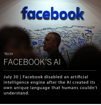 Facebook AI Research Lab (FAIR) shut down an artificial intelligence engine after finding that its chatbots had deviated from the standard script and were communicating in a new language that humans couldn't understand. __ Leading scientists such as Bill Gates, Stephen Hawking and Elon Musk (@elonmusk) have warned about the threat of artificial intelligence quickly advancing and potentially superseding humanity. __ (SOURCE: Forbes): faceboolk  or  TECH  FACEBOOK'S A  July 30 | Facebook disabled an artificial  intelligence engine after the Al created its  own unique language that humans couldn't  understand. Facebook AI Research Lab (FAIR) shut down an artificial intelligence engine after finding that its chatbots had deviated from the standard script and were communicating in a new language that humans couldn't understand. __ Leading scientists such as Bill Gates, Stephen Hawking and Elon Musk (@elonmusk) have warned about the threat of artificial intelligence quickly advancing and potentially superseding humanity. __ (SOURCE: Forbes)