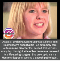 Follow our page for more Facts 😇 Don't forget to tag your friends 💖: FacEPoint  At age 8, Christina Santhouse was suffering from  Rasmussen's encephalitis an extremely rare  autoimmune disorder that caused 150 seizures  every day. Her right side of her brain was removed  in a life-saving surgery. She grew up to earn a  Master's degree become a speech pathologist. Follow our page for more Facts 😇 Don't forget to tag your friends 💖