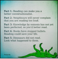 Having a good library can build the mind.: Fact 1: Reading can make you a  better conversationalist.  Fact 2: Neighbours will never complain  that you are reading too loud.  Fact 3: Knowledge by osmosis has not yet  been perfected, so you'd better read.  Fact 4: Books have stopped bullets  Reading could save your life.  Fact 5: Dinosaurs did not read.  Look what happened to them  Prince Ea Having a good library can build the mind.
