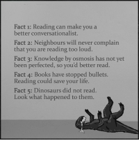 Did Not Read: Fact 1: Reading can make you a  better conversationalist.  Fact 2: Neighbours will never complain  that you are reading too loud.  Fact 3: Knowledge by osmosis has not yet  been perfected, so you'd better read.  Fact 4: Books have stopped bullets.  Reading could save your life.  Fact 5: Dinosaurs did not read.  Look what happened to them