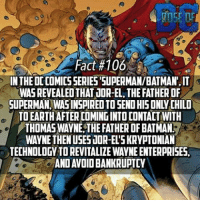 Memes, 🤖, and Superman Batman: Fact#106  IN THE DCCOMICSSERIES SUPERMAN/BATMAN,IT  WASREVEALEOTHAT JOR-EL THEFATHER OF  SUPERMAN WASINSPIREDTOSENDHIS ONLY CHILD  TOEARTHAFTER COMING INTOCONTACT WITH  THOMAS WAYNE THE FATHER OF BATMANI  WAYNE THEN USES JOR-ELSKRYPTONIAN  TECHNOLOGY TOREVITALIZEWAYNEENTERPRISES.  ANDAVOIDBANKRUPTCY It all connects... ❓1000 Likes❓