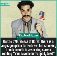 """Borat: Fact #1165  FactRepublic.com  On the DVD release of Borat, there isa  language option for Hebrew, but choosing  it only results in a warning screen  reading """"You have been trapped, Jew!"""""""