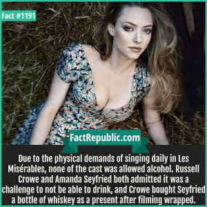 FactRepublic Dump: Fact #1191  FactRepublic.com  Due to the physical demands of singing daily in Les  Misérables, none of the cast was allowed alcohol. Russell  Crowe and Amanda Seyfried both admitted it was a  challenge to not be able to drink, and Crowe bought Seyfried  a bottle of whiskey as a present after filming wrapped. FactRepublic Dump
