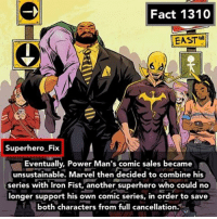 Memes, Superhero, and Heroes: Fact 1310  EAST  Superhero Fix  Eventually, Power Man's comic sales became  unsustainable. Marvel then decided to combine his  series with Iron Fist, another superhero who could no  longer support his own comic series, in order to save  both characters from full cancellation Heroes for Hire. - lukecage ironfist powerman avengers