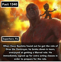Memes, Superhero, and Marvel: Fact 1340  Superhero Fix  When Dave Bautista found out he got the role of  Drax the Destroyer, he broke down in tears,  overjoyed at getting a Marvel role. He  immediately signed up for extra acting classes in  order to prepare for the role. Homecoming trailer comes out today! - guardiansofthegalaxy marvel draxthedestroyer starlord