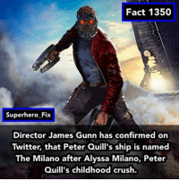 Crush, Hype, and Memes: Fact 1350  Superhero Fix  Director James Gunn has confirmed on  Twitter, that Peter Quill's ship is named  The Milano after Alyssa Milano, Peter  Quill's childhood crush. Who else is hyped for Guardians of the Galaxy Vol. 2? - starlord guardiansofthegalaxy marvel avengers comics