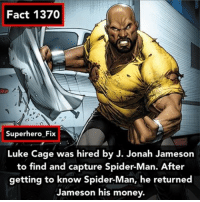 J. Jonah Jameson, Memes, and Spider: Fact 1370  Superhero Fix  Luke Cage was hired by J. Jonah Jameson  to find and capture Spider-Man. After  getting to know Spider-Man, he returned  Jameson his money. Sweet Christmas 🎄 - lukecage
