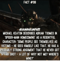 """Michael Keaton as a villain will be epic!: FACT #138  MICHAEL KEATON DESCRIBES ADRIAN TOOMES IN  SPIDER-MAN: HOMECOMING AS A RESENTFUL  CHARACTER: """"SOME PEOPLE SEE THEMSELVES AS  VICTIMS HE SEES HIMSELF LIKE THAT. HE HAS A  PROBABLY STRONG ARGUMENT THAT HE NEVER GOT  A FAIR SHOT A LOT OF WHY NOT ME? WHERE'S  MINE?"""" Michael Keaton as a villain will be epic!"""