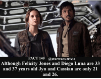 Jedi, Memes, and Nerd: FACT 140 @starwars trivia  Although Felicity Jones and Diego Luna are 33  and 37 years old Jyn and Cassian are only 21  and 26. 💥How old are you? Comment below!💥 - starwars stormtrooper firstorderstormtrooper superbowl swtfa jedi sith more movie me cool instagood dc marvel follow like awesome nerd geek nerdness force jedi sith