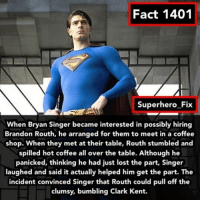 Clark Kent, Memes, and Superhero: Fact 1401  Superhero Fix  When Bryan Singer became interested in possibly hiring  Brandon Routh, arranged for them to meet in a shop. When they met at their table, Routh stumbled and  spilled hot coffee all over the table. Although he  panicked, thinking he had just lost the part, Singer  laughed and said it actually helped him get the part. The  incident convinced Singer that Routh could pull off the  clumsy, bumbling Clark Kent. I think I have posted this before 🤔 - superman dc comics batman