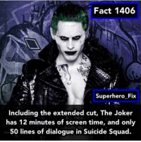 Rate Jared Leto's Joker from 1-10. - thejoker justiceleague superman batman dc: Fact 1406  Superhero Fix  including the extended cut, The Joker  has 12 minutes of screen time, and only  50 lines of dialogue in Suicide Squad. Rate Jared Leto's Joker from 1-10. - thejoker justiceleague superman batman dc