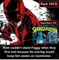 That's how he got the nickname Foggy. - daredevil marvel defenders karenpage avengers spiderman: Fact 1413  Superhero Fix  Matt couldn't stand Foggy when they  first met because his snoring would  keep him awake as roommates. That's how he got the nickname Foggy. - daredevil marvel defenders karenpage avengers spiderman