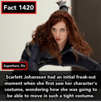 Black Widow - Source: IMDB - blackwidow avengers ironman marvel: Fact 1420  Superhero Fix  Scarlett Johansson had an initial freak-out  moment when she first saw her character's  costume, wondering how she was going to  be able to move in such a tight costume. Black Widow - Source: IMDB - blackwidow avengers ironman marvel