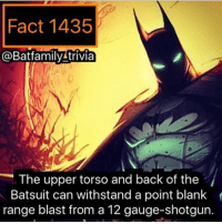 Memes, Inconvenience, and Joyful: Fact 1435  BatfamilyAtrivia  The upper torso and back of the  Batsuit can withstand a point blank  range blast from a 12 gauge-shotgun. Read if you care: Okay so I think I will try a trial, you'll see some Ads on this page this month but they will be deleted eventually so they don't clutter the fact numbers. If this is okay, let me know. I don't want me posting ads to become an inconvenience to people. This is the people account, it should be a joy to come on this page. Plus for every ad I post, I'll post 2 facts on the same day Batman75