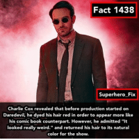 """Memes, Daredevil, and Comic-Book: Fact 1438  Superhero Fix  Charlie Cox revealed that before production started on  Daredevil, he dyed his hair red in order to appear more like  his comic book counterpart. However, he admitted """"it  looked really weird."""" and returned his hair to its natural  color for the show. I don't think anyone would complain about him changing his hair back to brown 😂 - daredevil mattmurdock jessicajones defenders ironfist avengers"""