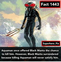 Memes, DC Comics, and 🤖: Fact 1443  Superhero Fix  Aquaman once offered Black Manta the chance  to kill him. However, Black  Manta surrendered  because killing Aquaman will never satisfy him. I am most hyped for the Aquaman movie, they have a great cast and great director. - Source: Aquaman Rebirth - aquaman blackmanta dc comics justiceleague