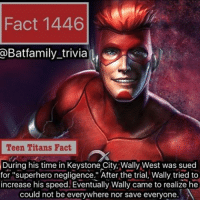 "Batman, Memes, and Star Wars: Fact 1446  a Batfamily trivia  Teen Titans Fact  During his time in Keystone City, Wally West was sued  for 'superhero negligence."" After the trial, Wally tried to  increase his speed. Eventually Wally came to realize he  could not be everywhere nor save everyone. Sorry everyone, yesterday I planned on a Teen Titans Fact on time and everything but After I got out of Rogue One, I felt deathly sick. I could barely breathe and talk. I had the Christian Bale Batman voice. So sorry for that. So to make up for that you'll get a few facts tonight and my Review on Star Wars: Rogue One. WallyWest DCRebirth batman75 (is this also like our third Wally West fact in a row?! 😆)."