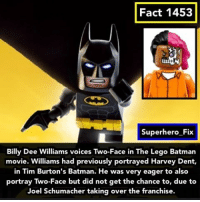 Harvey Dent, Memes, and Two-Face: Fact 1453  Superhero Fix  Billy Dee Williams voices Two-Face in The Lego Batman  movie. Williams had previously portrayed Harvey Dent,  in Tim Burton's Batman. He was very eager to also  portray Two-Face but did not get the chance to, due to  Joel Schumacher taking over the franchise. Many great Easter eggs in Lego Batman. - batman legobatman dc