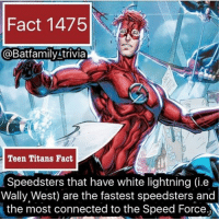 Memes, Titanic, and Teen Titans: Fact 1475  @Batfamily trivia  Teen Titans Fact  Speedsters that have white lightning (ie a  Wally West) are the fastest speedsters and  the most connected to the Speed Force N Expect some Dick Grayson Batman facts tonight as we continue this fact marathon. batman75 dccomics wallywest TeenTitans