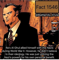 Batman, Facts, and Memes: Fact 1546  @Batfamily trivia  Ra's Al Ghul allied himself with the Nazis  during World War II. However, he didn't believe  in their ideology. He was just utilizing the  Nazi's powers for his own personal benefit. I've been working on some facts recently. Let me know what type of facts you all want, another fact coming today! RaAlGhul nightwing robin batman batman75 batgirl