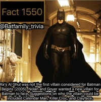 Batman, Killer Croc, and Memes: Fact 1550  @Batfamily trivia  Ra's Al Ghul was not the first villain considered for Batman  Begins (2005) Nolan and Goyer wanted anewvillain Batman to face Suggestions on who the villain could be  included Calendar Man, Killer Croc, and Clayface Fact Marathon Today! How y'all doing? Let's talk about wether or not The DCEU is in trouble. I'd like to hear everyone's opinions. batman75 robin darkknight clayface calanderman rasalghul killercroc robin75 batgirl - - (This has been uploading since 9am today 😬)