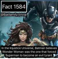 Batman, Memes, and Superman: Fact 1584  a Batfamily trivia  In the Injustice Universe, Batman believes  Wonder Woman was the one that forced  Superman to become an evil tyrant I've been gone for awhile and I'll explain it later. Been plying Injustice 2 though, feels good to be back in this universe. Debate below whether you all believe Batman is correct. batman batman75 injustice2 wonderwoman superman superman75