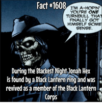 Fact#1608  I'M A-HOPIN  YOU'RE ONE  TURNBULL THAT  FINALLY GOT  HIMSELF SOME  SENSE.  During the Blackest Night Jonah Hex  is found by a Black Lantern ring and was  revived as a member the Black Lantern  Corps Opinions on @johnschaech as Jonah Hex?!?! What do you think