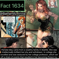 College, Family, and Memes: Fact 1634  Batfamilytrivia  the shade  done  KIRKHAM  Pamela Isley came from a wealthy family in Seattle. She was  Intellectually brilliant but shy and withdrawn. In college she  excelled and was seduced by her college professor, which set  off a chain of events that resulted in her becoming Poison Ivy. WARNING! WARNING! ⚠️ WARNER BROS-DC PANEL AT 2:30 EST. EVERYONE GET READY! batman75 dccomics dcau dc justiceleague dccinematicuniverse poisonivy Robin75 Robin Superboy Classroom