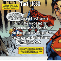 Memes, Superman, and Faded: Fact #1650  PRAISE RAO, IT's  FADING.. I CAN SEE  My SKIN AGAIN.  (THE SAME  THING HAPPENED  IT TO ME.  Whensuperairlifirst came to  WEA  Earth in the New 52 and met  Superman for the first time.  she thought to herselfthat his  Kryptonian Sounded like it Game  THIS GUYS ACCENT SOUNDS  LIKE HE LEARNED KRWPTONIAN  FROM A TEXTBOOK, NO WAY  AES FROM KRYPTON. Well... he did come to Earth when he was a baby....