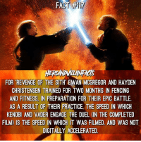 Hayden Christensen, Memes, and Revenge: FACT 17  FOR REVENGE OF THE SITH EWAN MCGREGOR AND HAYDEN  CHRISTENSEN TRAINED FOR TWO MONTHS IN FENCING  AND FITNESS IN PREPARATION FOR THEIR EPIC BATTLE  AS A RESULT OF THEIR PRACTICE THE SPEED IN WHICH  KENOBI AND VAD  ENGAGE THE DUEL (IN THE COMPLETED  FILM) IS THE SPEED IN WHICH IT WAS FILMED, AND WAS NOT  DIGITALLY ACCELERATED Perfect day to post this. RevengeOfThe5th