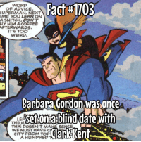 They then had wine, fought bad guys together... usual date stuff: Fact#1703  WORD  OF ADVICE,  SUPERMAN. NEXT  IME YOU LEAN ON  A SNITCH, DON'T  UY HIMACOFFEE  AFTERWARDS.  IT'S TOO  WEIRD.  Barbara Gordon was Once  Setonablind date with  LEP  THE HA  THIS DOESN'T MAKE SENSE  WE MUST HAVE  ClarkKent  CITY FROM TOP  A HUNPREP They then had wine, fought bad guys together... usual date stuff