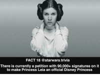 Disney, Memes, and Princess Leia: FACT 18 @starwars.trivia  There is currently a petition with 90,000+ signatures on it  to make Princess Leia an official Disney Princess ▪️This was from a while ago so probably even more now!▪️