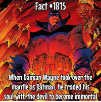 Batman, Memes, and Devil: Fact#1815  When Damian Wayne fook over the  mantle as Batman hetraded his  soul with the devil to become immortalN He said he would protect Gotham forever....
