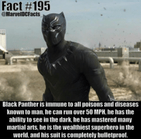 Facts, Nerd, and Run: Fact #195  @Marvel Black Panther is immune to all poisons and diseases  known to man, he can run over 50 MPH, he has the  ability to see in the dark, he has mastered many  martial arts, he is the wealthiest Superhero in the  world, and his suit is completely bulletproof. Film Nerd