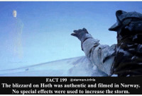 🔹Hoth or Starkiller Base🔹 - starwars stormtrooper firstorderstormtrooper superbowl swtfa jedi sith more movie me cool instagood dc marvel follow like awesome nerd geek nerdness force jedi sith: FACT 199 @starwars. trivia  The blizzard on Hoth was authentic and filmed in Norway.  No special effects were used to increase the storm. 🔹Hoth or Starkiller Base🔹 - starwars stormtrooper firstorderstormtrooper superbowl swtfa jedi sith more movie me cool instagood dc marvel follow like awesome nerd geek nerdness force jedi sith