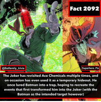 Batman, Joker, and Memes: Fact 2092  @Batfamily_trivia  Superhero Fix  The Joker has revisited Ace Chemicals multiple times, and  on occasion has even used it as a temporary hideout. He  once lured Batman into a trap, hoping to recreate the  events that first transformed him into the Joker (with the  Batman as the intended target however) Fact Credit to @superhero_fix go check them out! - - QOTD: Thoughts on the Spider-Man Far From Home Trailer. Joker DCComics WB AceChemicals Batman DC
