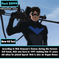 "I know I don't like the idea of Dick Grayson having a gun but when he was conducting that ""thing"" in episode 9 of Young Justice Outsiders I like: Ooooo snap! 😵 Nightwing DickGrayson - - Hey hey, he's an organ donor.... I need to get on that.. well I need to look more into it. Batman DCComics YoungJustice Spyral ForeverEvil New52 DC - - Source: Prime Earth Dick Grayson Wiki: Fact 2099  @Batfamily trivia  New 52 Fact  According to Dick Grayson's license during the Forever  Evil Event, Dick was born in 1991 making him 21 years  old when he ¡oined Spvral. Dick is also an Orqan Donor. I know I don't like the idea of Dick Grayson having a gun but when he was conducting that ""thing"" in episode 9 of Young Justice Outsiders I like: Ooooo snap! 😵 Nightwing DickGrayson - - Hey hey, he's an organ donor.... I need to get on that.. well I need to look more into it. Batman DCComics YoungJustice Spyral ForeverEvil New52 DC - - Source: Prime Earth Dick Grayson Wiki"