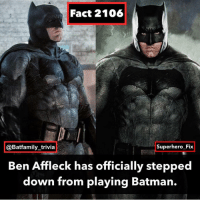 "Source: Deadline and Affleck's Twitter, Fact Credit: @superhero_fix - - Today is a sad day with Affleck stepping down from the cape and cowl. Since 2016, us Batman fans have enjoyed his portrayal as the Caped Crusader. We believed that we finally got a comic accurate Bruce Wayne. But for years he has been ridiculed by clickbait articles and headlines. Each one quote on quote having an ""official source"" which would turn out to be someone on twitter with little to no connections to Warner Bros. or DC Comics. I remember back in 2013 I was at my grandparents house trying to watch CNN and saw the news of the new Batman. Meanwhile my grandmother was trying to talk to me about school for some reason. Imagine for six years you had to endure online harassment from people who only hated to hate. All of us in the Batman community respect Affleck and wish him luck on his future projects. Like Batman, Ben Affleck is only human and it just was his time to step down.: Fact 2106  @Batfamily_trivia  Superhero Fix  Ben Affleck has officially stepped  down from playing Batman. Source: Deadline and Affleck's Twitter, Fact Credit: @superhero_fix - - Today is a sad day with Affleck stepping down from the cape and cowl. Since 2016, us Batman fans have enjoyed his portrayal as the Caped Crusader. We believed that we finally got a comic accurate Bruce Wayne. But for years he has been ridiculed by clickbait articles and headlines. Each one quote on quote having an ""official source"" which would turn out to be someone on twitter with little to no connections to Warner Bros. or DC Comics. I remember back in 2013 I was at my grandparents house trying to watch CNN and saw the news of the new Batman. Meanwhile my grandmother was trying to talk to me about school for some reason. Imagine for six years you had to endure online harassment from people who only hated to hate. All of us in the Batman community respect Affleck and wish him luck on his future projects. Like Batman, Ben Affleck is only human and it just was his time to step down."