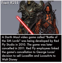 "Memes, Sith, and Walt Disney: Fact #211  A Darth Maul video game called ""Battle of  the Sith Lords"" was being developed by Red  Fly Studio in 2010. The game was later  cancelled in 2011. Red Fly employees linked  the game's cancellation to George Lucas'  decision to sell Lucasfilm and LucasArts to  Walt Disney This would have been really cool. As of October, Red Fly wants to reboot the game starwars lukeskywalker darthvader anewhope theempirestrikesback returnofthejedi thephantommenace attackoftheclones revengeofthesith theforceawakens"