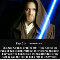 The more you know   Posted by Raj A. Jaiswal in Just Jedi Memes: Fact 214 @starwars.trivia  The Jedi Council granted Obi-Wan Kenobi the  rank of Jedi Knight without the required training.  They allowed him to skip the training due to the  fact he was the first to kill a Sith in 1000 years. The more you know   Posted by Raj A. Jaiswal in Just Jedi Memes
