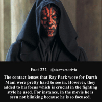 Facts, Jedi, and Memes: Fact 222 @starwars.trivia  he contact lenses that Ray Park wore for Darth  Maul were pretty hard to see in. However, they  added to his focus which is crucial in the fighting  style he used. For instance, in the movie he is  seen not blinking because he is so focused. 🔹Who is your favorite Star Wars villain?🔹 - This is the corrected fact from a few days ago. All I do is take facts from different sources and this source just happened to be wrong. Sorry for the inconvenience. - starwars stormtrooper firstorderstormtrooper superbowl swtfa jedi sith more movie me cool instagood dc marvel follow like awesome nerd geek nerdness force jedi sith