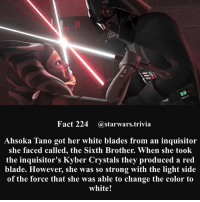 🔹Favorite colored lightsaber?🔹 - This was one of the only documented cases of someone actually changing the color of a kyber crystal. - starwars stormtrooper firstorderstormtrooper superbowl swtfa jedi sith more movie me cool instagood dc marvel follow like awesome nerd geek nerdness force jedi sith: Fact 224 astarwars.trivi:a  Ahsoka Tano got her white blades from an inquisitor  she faced called, the Sixth Brother. When she took  the inquisitor's Kyber Crystals they produced a red  blade. However, she was so strong with the light side  of the force that she was able to change the color to  white! 🔹Favorite colored lightsaber?🔹 - This was one of the only documented cases of someone actually changing the color of a kyber crystal. - starwars stormtrooper firstorderstormtrooper superbowl swtfa jedi sith more movie me cool instagood dc marvel follow like awesome nerd geek nerdness force jedi sith