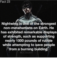 Dick is best 💪🏻 Follow 💙 @DCSource __ Do you like Dick? yaynay dccomics dceu robin nightwing comics superhero batman superman: Fact 23  Nightwing is one of the strongest  non-metahumans on Earth. He  has exhibited remarkable displays  of stréngth, such as supporting  nearly 1000 pounds of rubble  while attempting to save people  from a burning building.  @DCSource Dick is best 💪🏻 Follow 💙 @DCSource __ Do you like Dick? yaynay dccomics dceu robin nightwing comics superhero batman superman