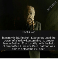 Bane, Batman, and Memes: Fact 243  Recently in DC Rebirth, Scarecrow used the  power of a Yellow Lantern ring, to create  fear in Gotham City. Luckily, with the help  of Simon Bazz & Jessica Cruz, Batman was  able to defeat the evil-doer Who is the most underrated character in comics history ?🙄 - - - DC Comics Scarecrow Batman GreenLantern SimonBaz JessicaCruz YellowLantern HalJordan JohnStewart Nightwing Sinestro Robin BruceWayne Gotham Bane RedHood DCRebirth DCEU DCComics
